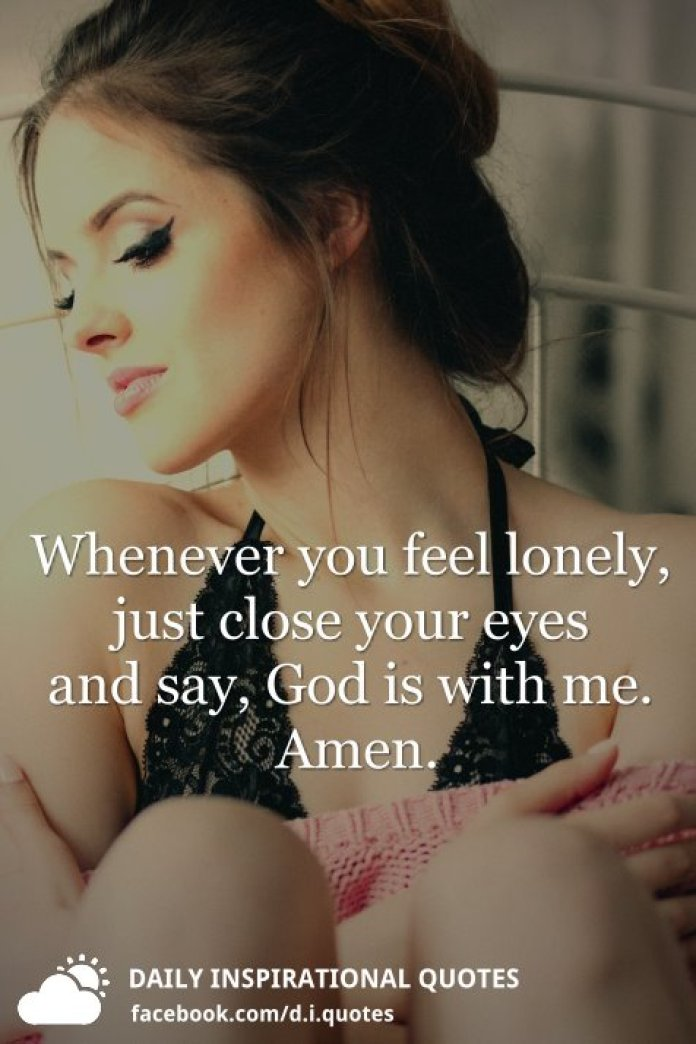 Whenever you feel lonely, just close your eyes and say, God is with me. Amen.