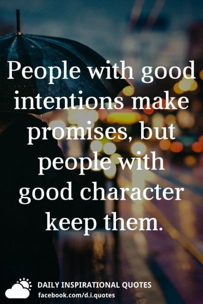 People with good intentions make promises, but people with good character keep them.