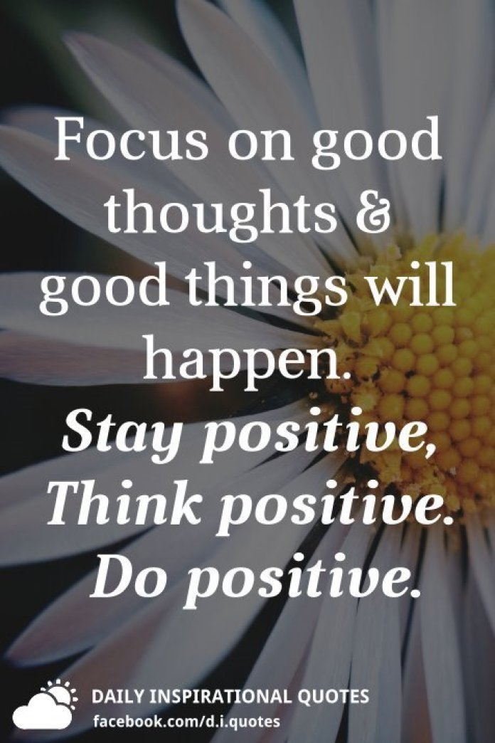 Focus on good thoughts & good things will happen. Stay positive, Think positive. Do positive.