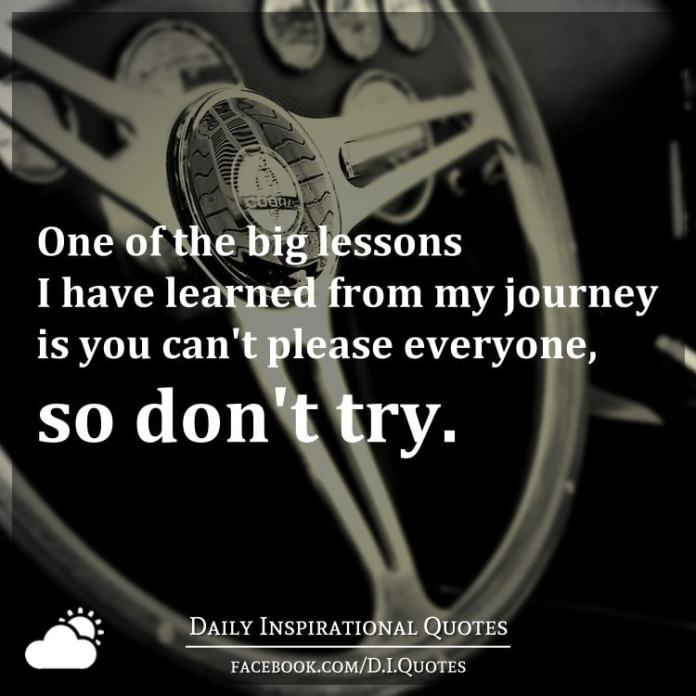 One of the big lessons I have learned from my journey is you can't please everyone, so don't try.