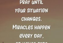 Pray until your situation changes. Miracles happen every day, so never stop believing. God can change things very quickly in your life.