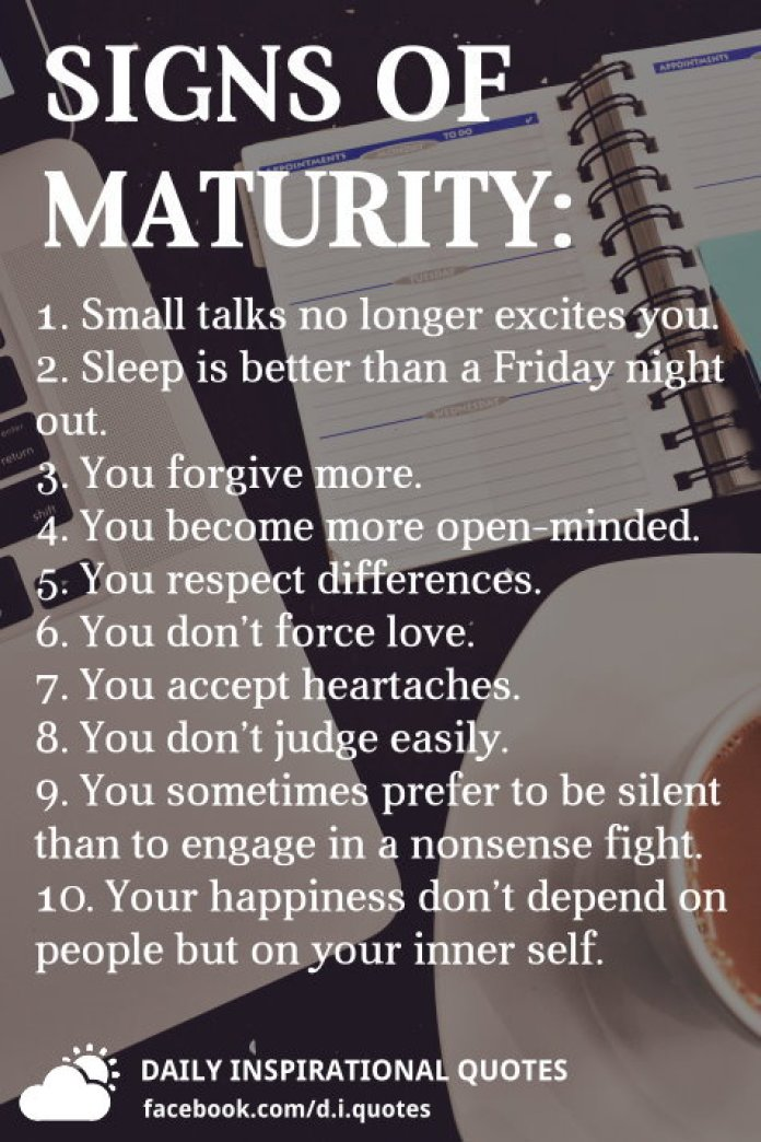 Signs of maturity: 1. Small talks no longer excites you. 2. Sleep is better than a Friday night out. 3. You forgive more. 4. You become more open-minded. 5. You respect differences. 6. You don't force love. 7. You accept heartaches. 8. You don't judge easily. 9. You sometimes prefer to be silent than to engage in a nonsense fight. 10. Your happiness don't depend on people but on your inner self.