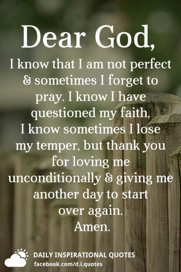 Dear God, I know that I am not perfect & sometimes I forget to pray. I know I have questioned my faith, I know sometimes I lose my temper, but thank you for loving me unconditionally & giving me another day to start over again.
