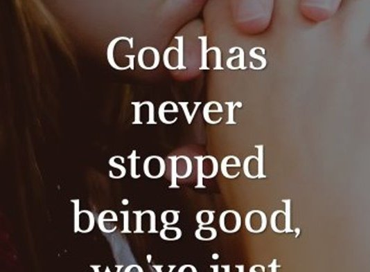 God has never stopped being good, we've just stop being grateful.