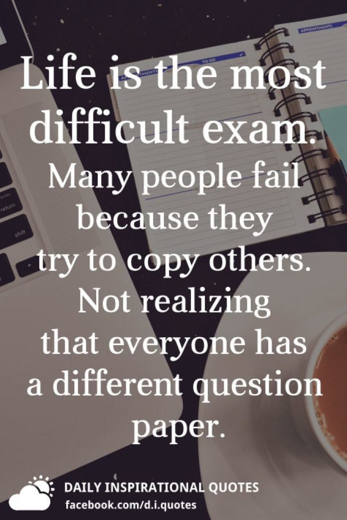 Life is the most difficult exam. Many people fail because they try to copy others. Not realizing that everyone has a different question paper.