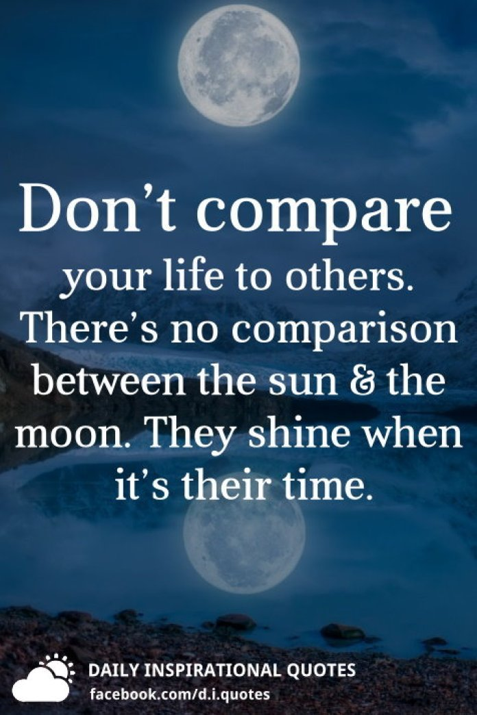 Don't compare your life to others. There's no comparison between the sun & the moon. They shine when it's their time.