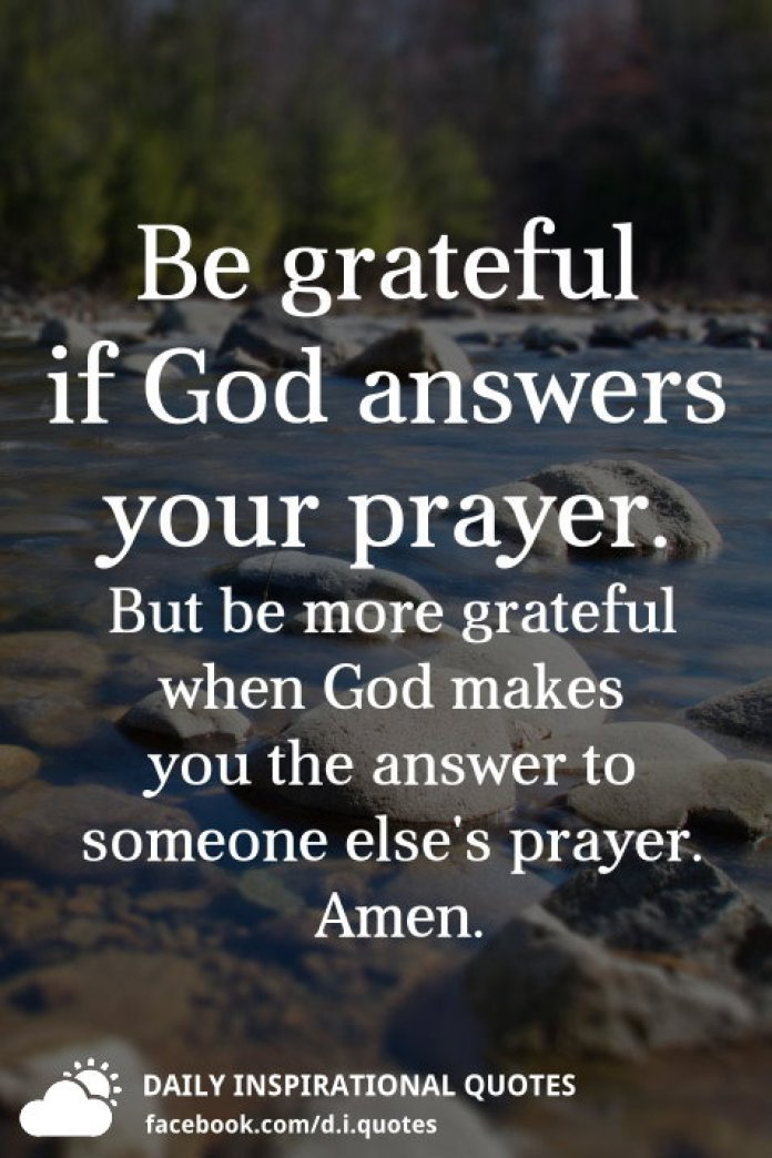 Be grateful if God answers your prayer. But be more grateful when God makes you the answer to someone else's prayer. Amen.