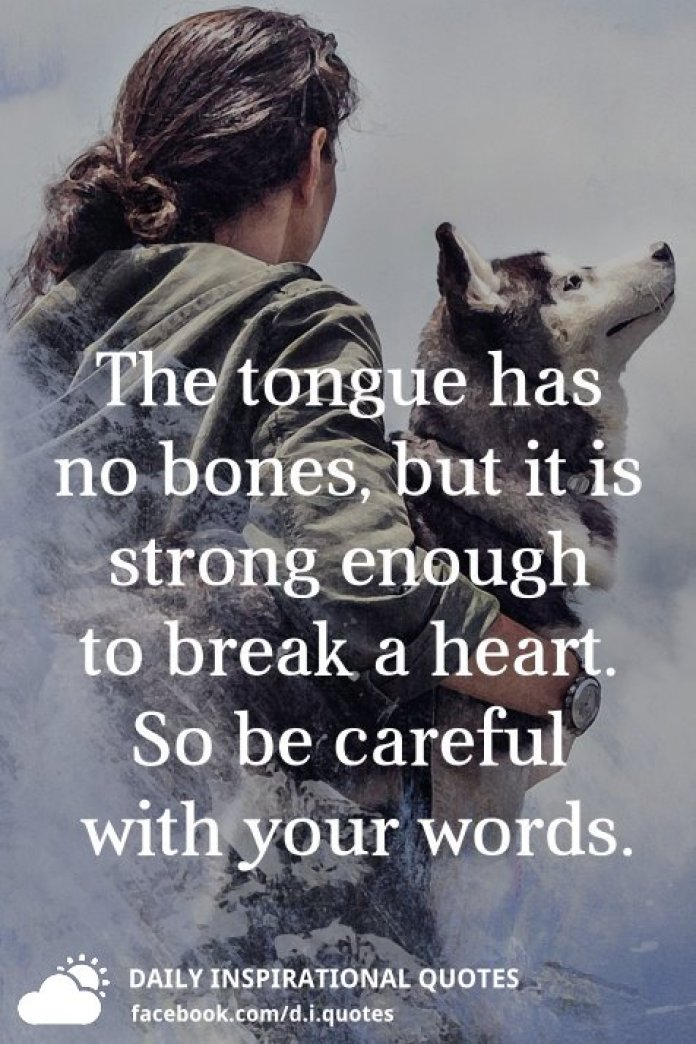 The tongue has no bones, but it is strong enough to break a heart. So be careful with your words.