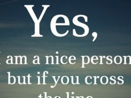 Yes, I am a nice person, but if you cross the line too many times everything can change very quickly.