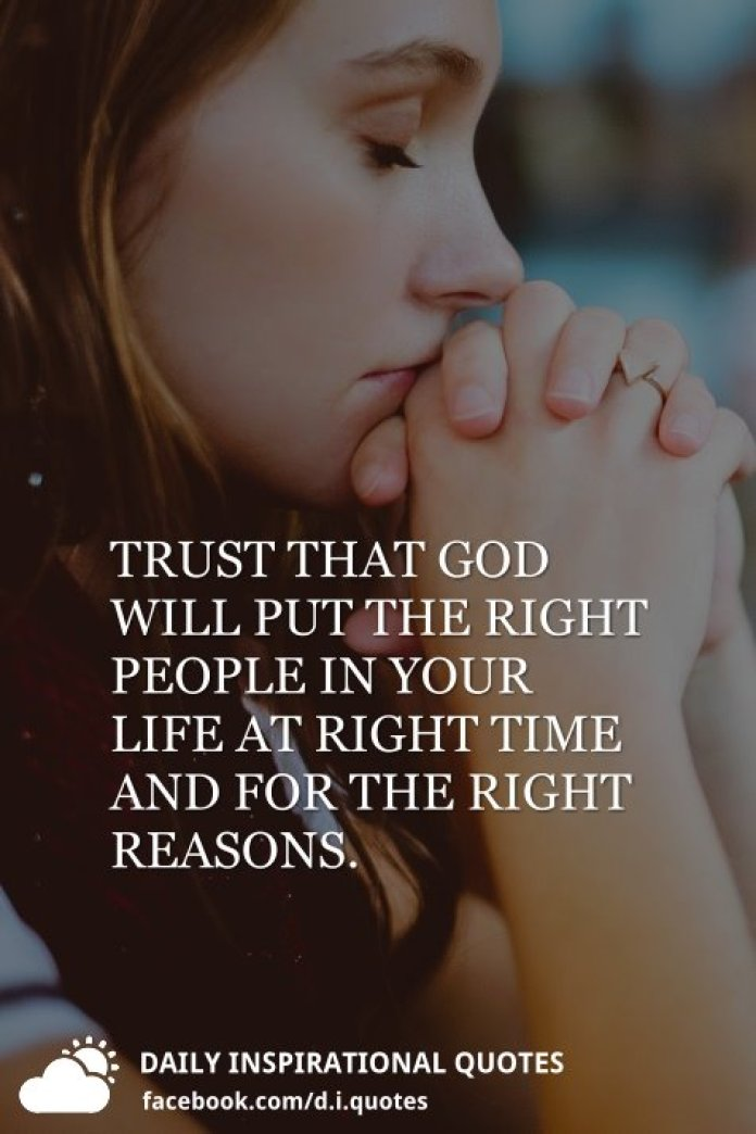 Trust that god will put the right people in your life at right time and for the right reasons.