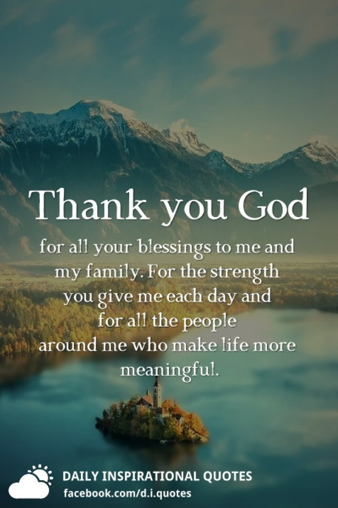 Thank you God for all your blessings to me and my family. For the strength you give me each day and for all the people around me who make life more meaningful.