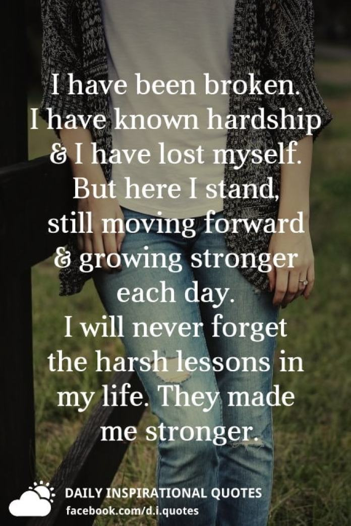 I have been broken. I have known hardship & I have lost myself. But here I stand, still moving forward growing stronger each day. I will never forget the harsh lessons in my life. They made me stronger.