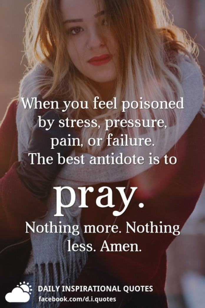 When you feel poisoned by stress, pressure, pain, or failure. The best antidote is to pray. Nothing more. Nothing less. Amen.