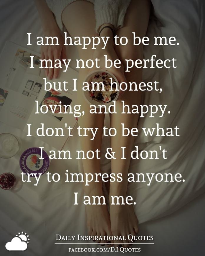 I am happy to be me. I may not be perfect but I am honest ...