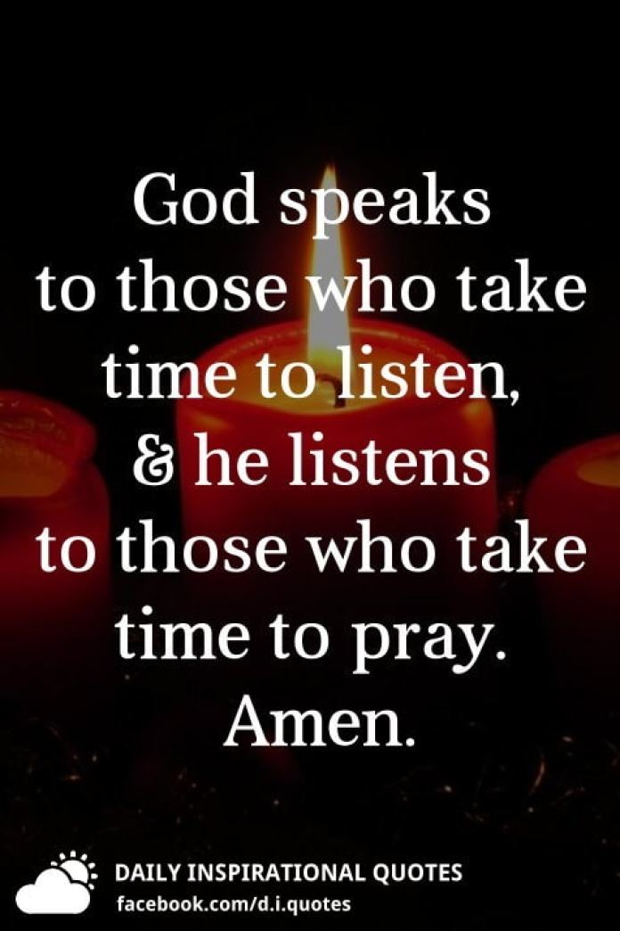 God speaks to those who take time to listen, and he listens to those who take time to pray. Amen.