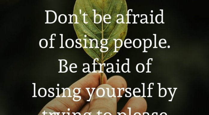 Don't be afraid of losing people. Be afraid of losing yourself by trying to please everyone around you.