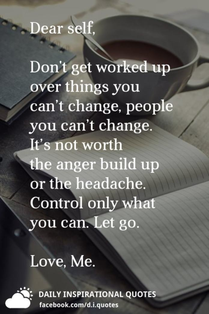 Dear Self Dont Get Worked Up Over Things You Cant Change Or