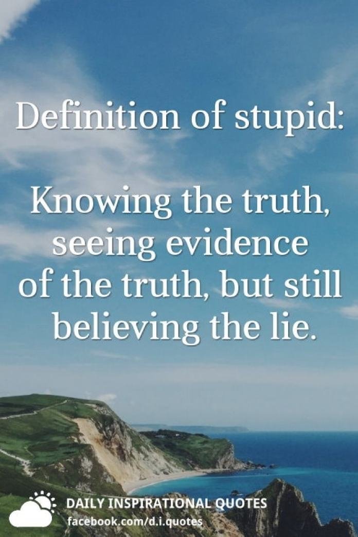 Definition of stupid: Knowing the truth, seeing evidence of the truth, but still believing the lie.