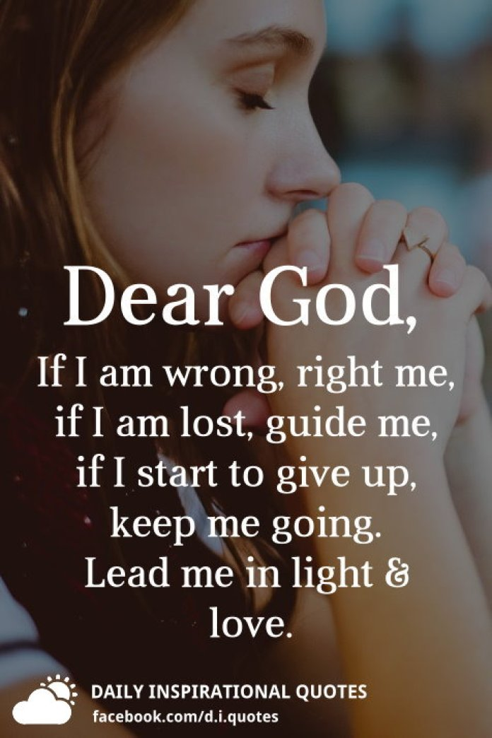 Dear God, If I am wrong, right me, if I am lost, guide me, if I start to give up, keep me going. Lead me in light and love.