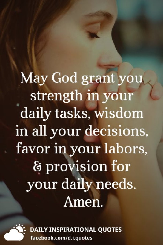 May God grant you strength in your daily tasks, wisdom in all your decisions, favor in your labors, and provision for your daily needs. Amen.