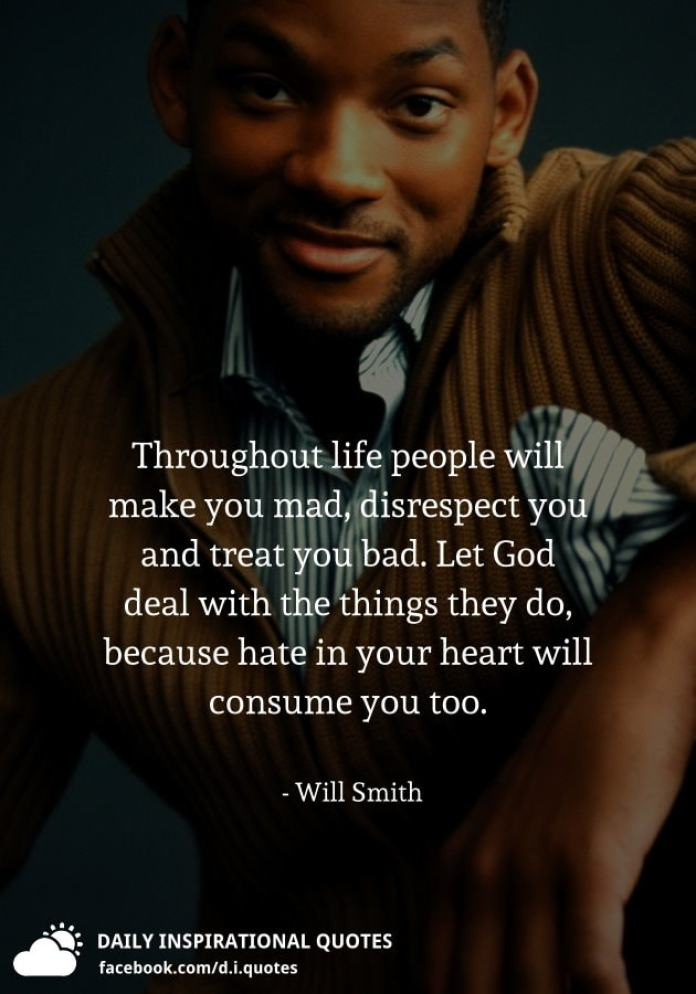 Throughout life people will make you mad, disrespect you and treat you bad. Let God deal with the things they do, because hate in your heart will consume you too. - Will Smith