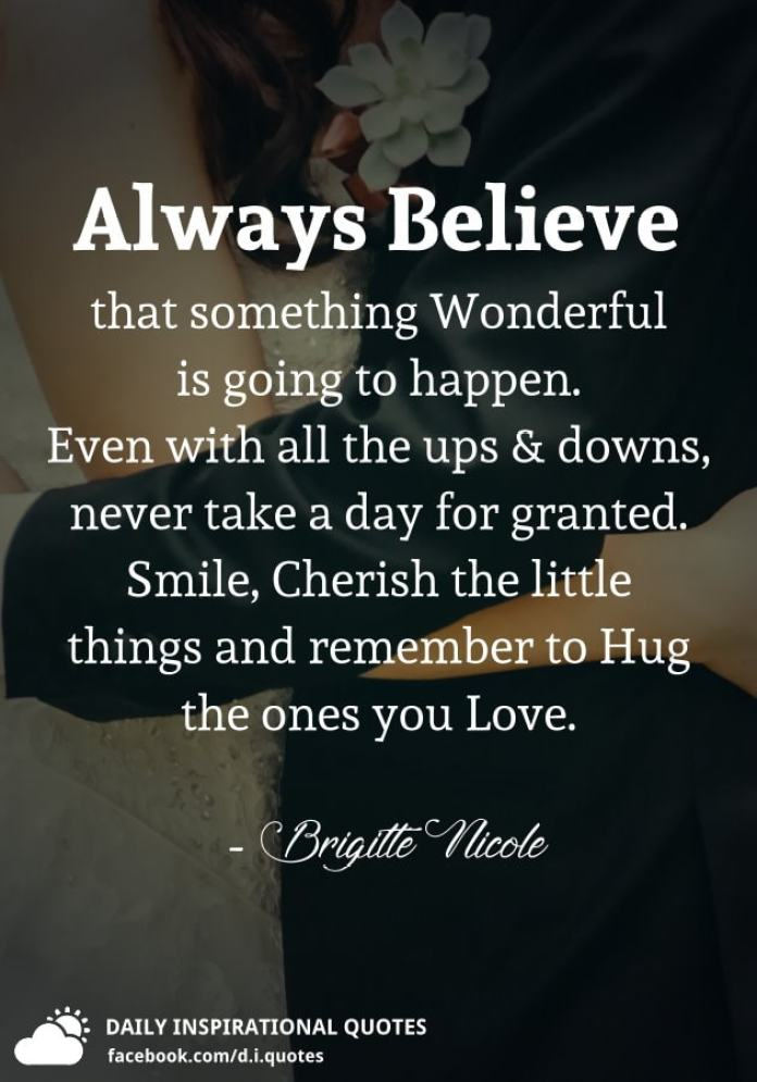 Always Believe that something Wonderful is going to happen. Even with all the ups and downs, never take a day for granted. Smile, Cherish the little things and remember to Hug the ones you Love. - Brigitte Nicole