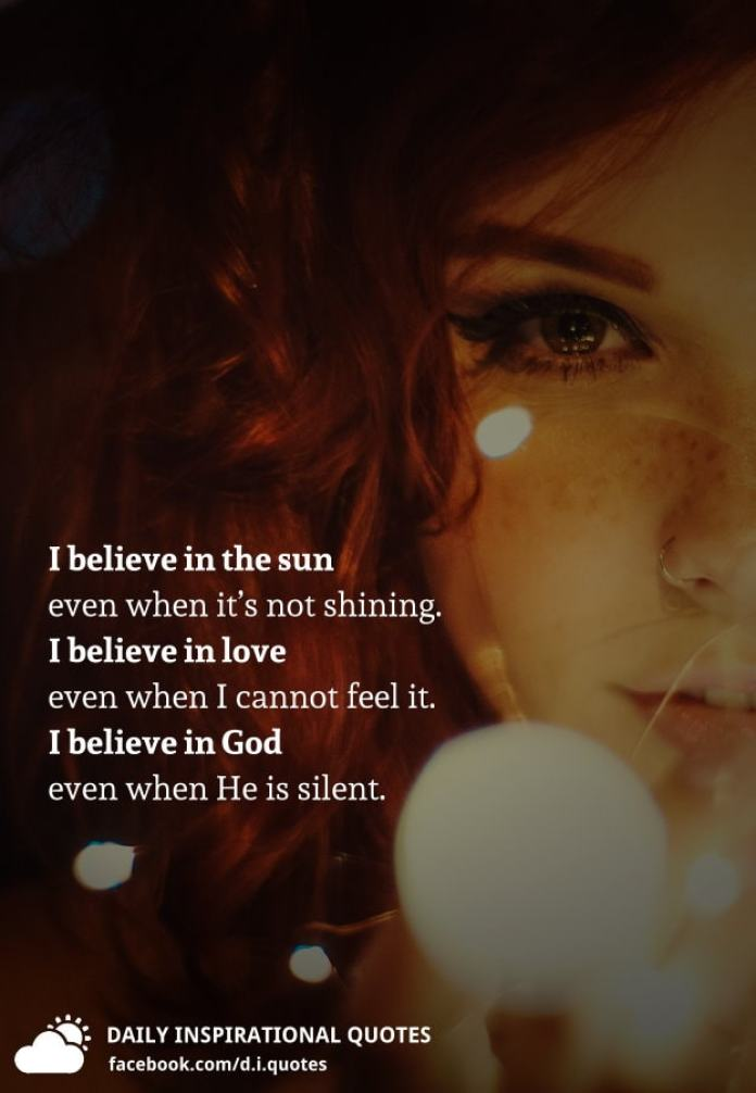 I believe in the sun even when it's not shining. I believe in love even when I cannot feel it. I believe in God even when He is silent.