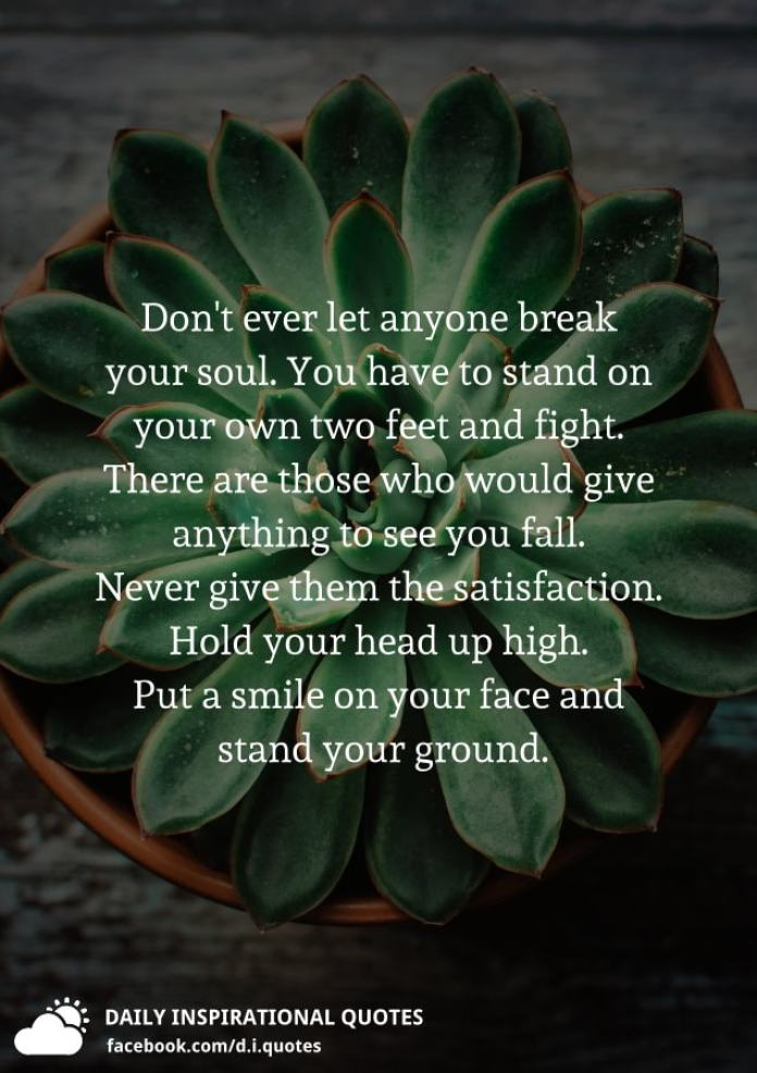 Don't ever let anyone break your soul. You have to stand on your own two feet and fight. There are those who would give anything to see you fall. Never give them the satisfaction. Hold your head up high. Put a smile on your face and stand your ground.