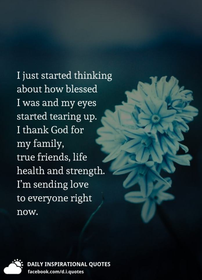 I just started thinking about how blessed I was and my eyes started tearing up. I thank God for my family, true friends, life health and strength. I'm sending love to everyone right now.