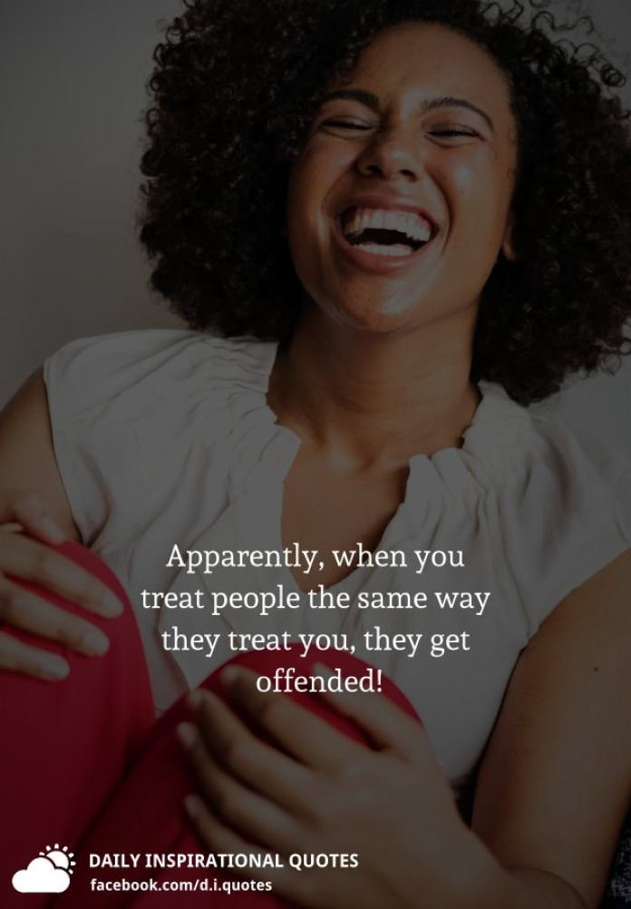 Apparently, when you treat people the same way they treat you, they get offended!