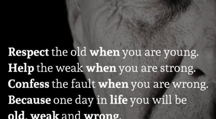 Respect the old when you are young. Help the weak when you are strong. Confess the fault when you are wrong. Because one day in life you will be old, weak and wrong.