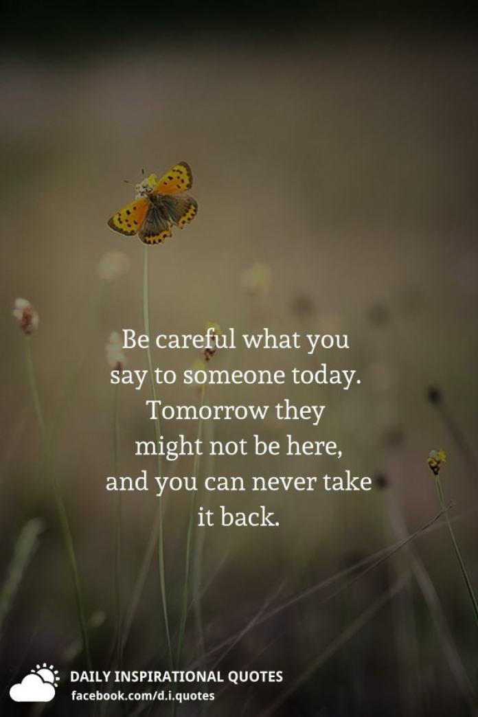 Be careful what you say to someone today. Tomorrow they might not be here, and you can never take it back.