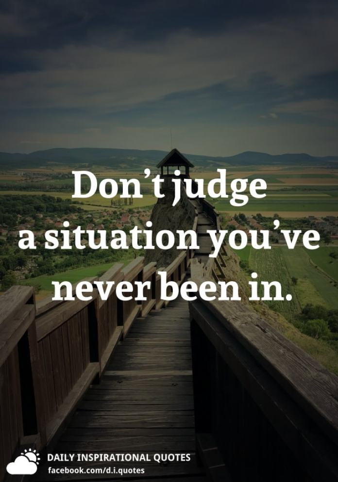 Don't judge a situation you've never been in.