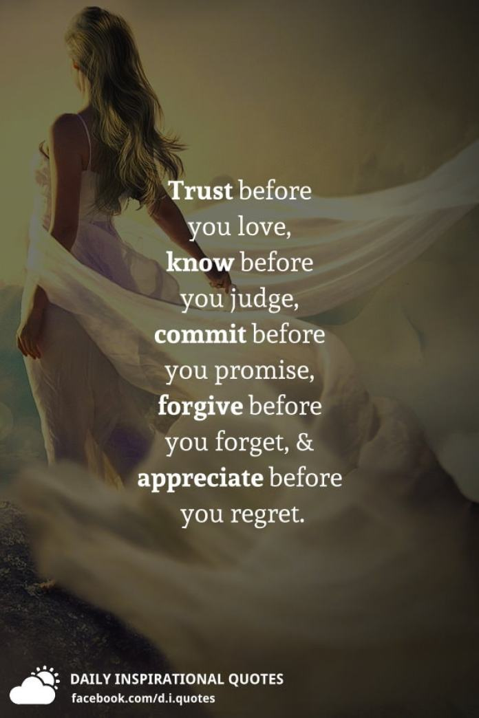 Trust before you love, know before you judge, commit before you promise, forgive before you forget, and appreciate before you regret.