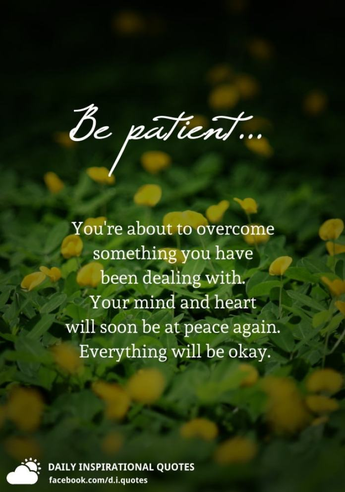 Be patient... You're about to overcome something you have been dealing with. Your mind and heart will soon be at peace again. Everything will be okay.