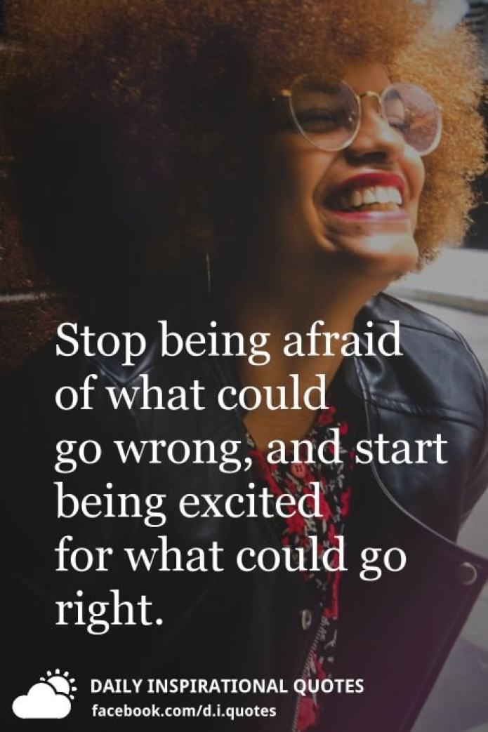 Stop being afraid of what could go wrong, and start being excited for what could go right.