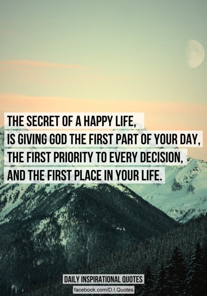 The secret of a happy life, is giving God the first part of your day