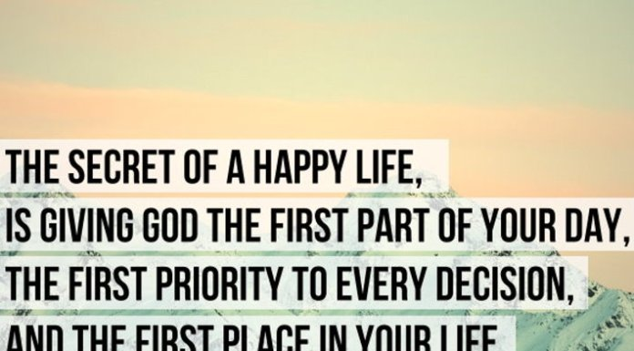 The secret of a happy life, is giving God the first part of your day, the first priority to every decision, and the first place in your life.