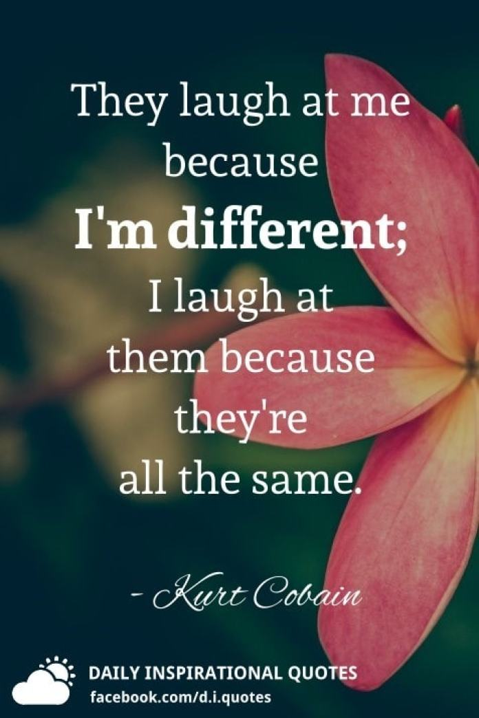 They laugh at me because I'm different; I laugh at them because they're all the same. - Kurt Cobain