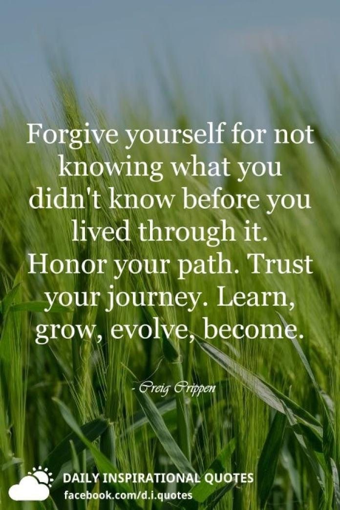 Forgive yourself for not knowing what you didn't know before you lived through it. Honor your path. Trust your journey. Learn, grow, evolve, become. - Creig Crippen