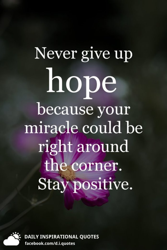 Never give up hope because your miracle could be right around the corner. Stay positive.