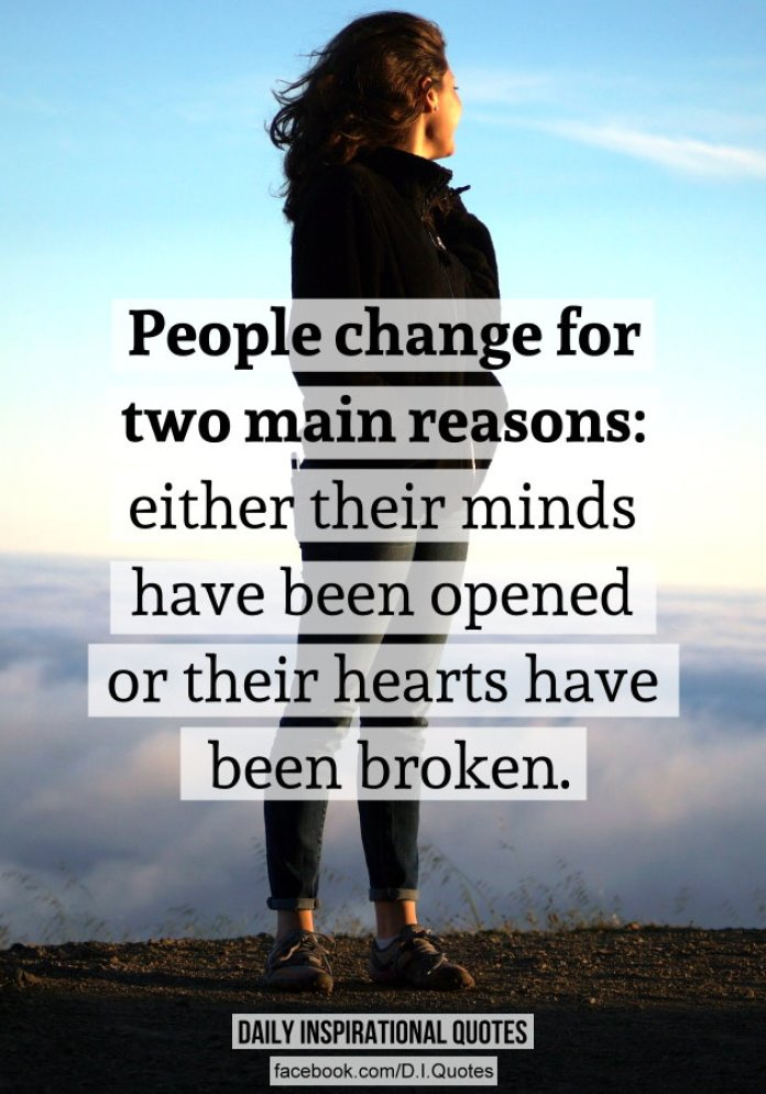 People change for two main reasons: either their minds have been opened or their hearts have been broken.