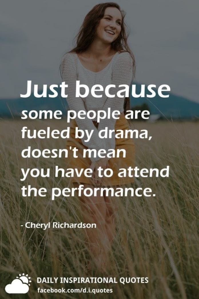 Just because some people are fueled by drama, doesn't mean you have to attend the performance. - Cheryl Richardson