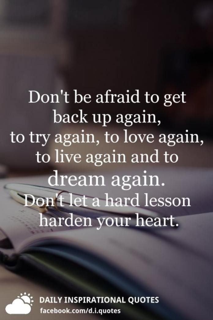 Don't be afraid to get back up again, to try again, to love again, to live again and to dream again. Don't let a hard lesson harden your heart.