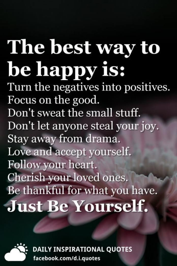 The best way to be happy is: Turn the negatives into positives. Focus on the good. Don't sweat the small stuff. Don't let anyone steal your joy. Stay away from drama. Love and accept yourself. Follow your heart. Cherish your loved ones. Be thankful for what you have. Just Be Yourself.