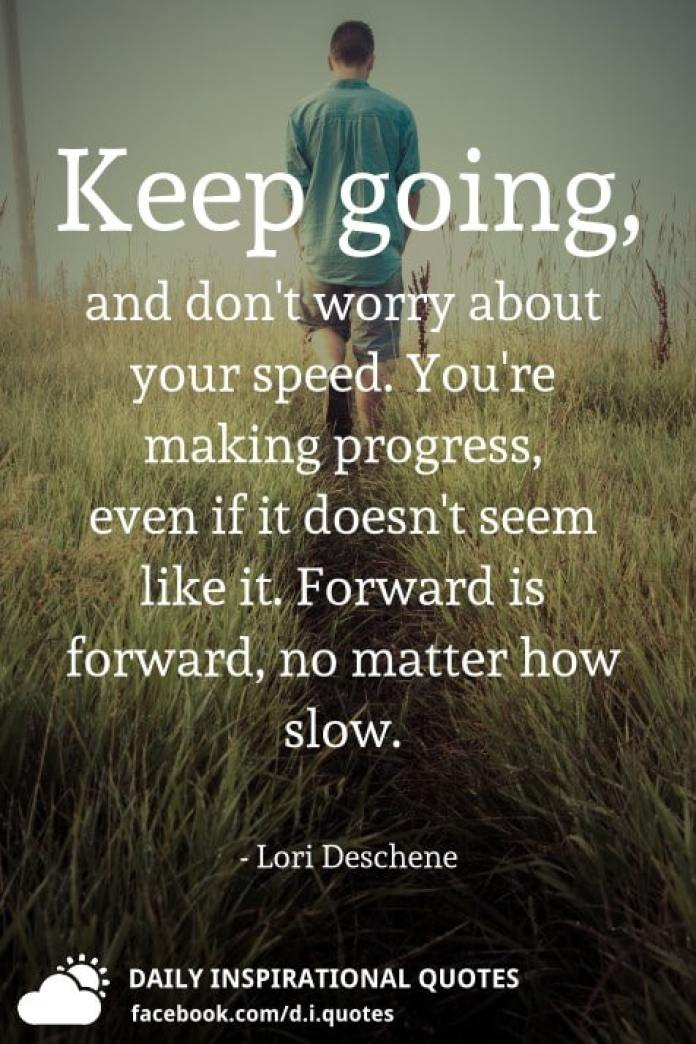 Keep going, and don't worry about your speed. You're making progress, even if it doesn't seem like it. Forward is forward, no matter how slow. - Lori Deschene