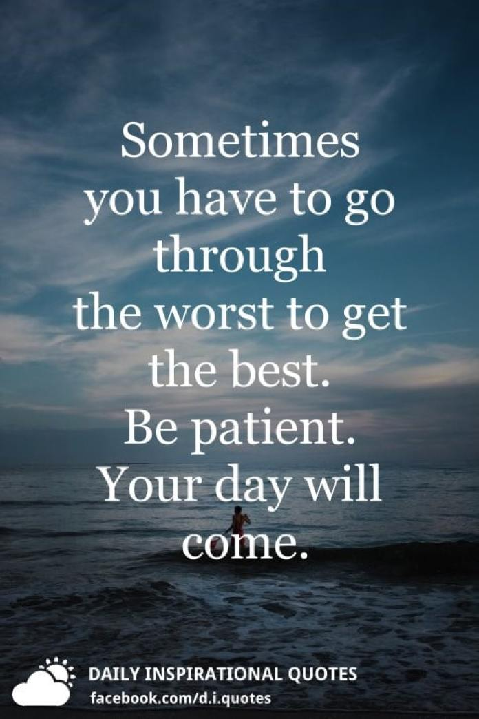 Sometimes you have to go through the worst to get the best. Be patient. Your day will come.