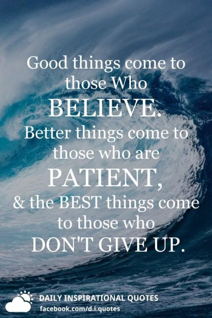 Good things come to those Who BELIEVE. Better things come to those who are PATIENT, and the BEST things come to those who DON'T GIVE UP.