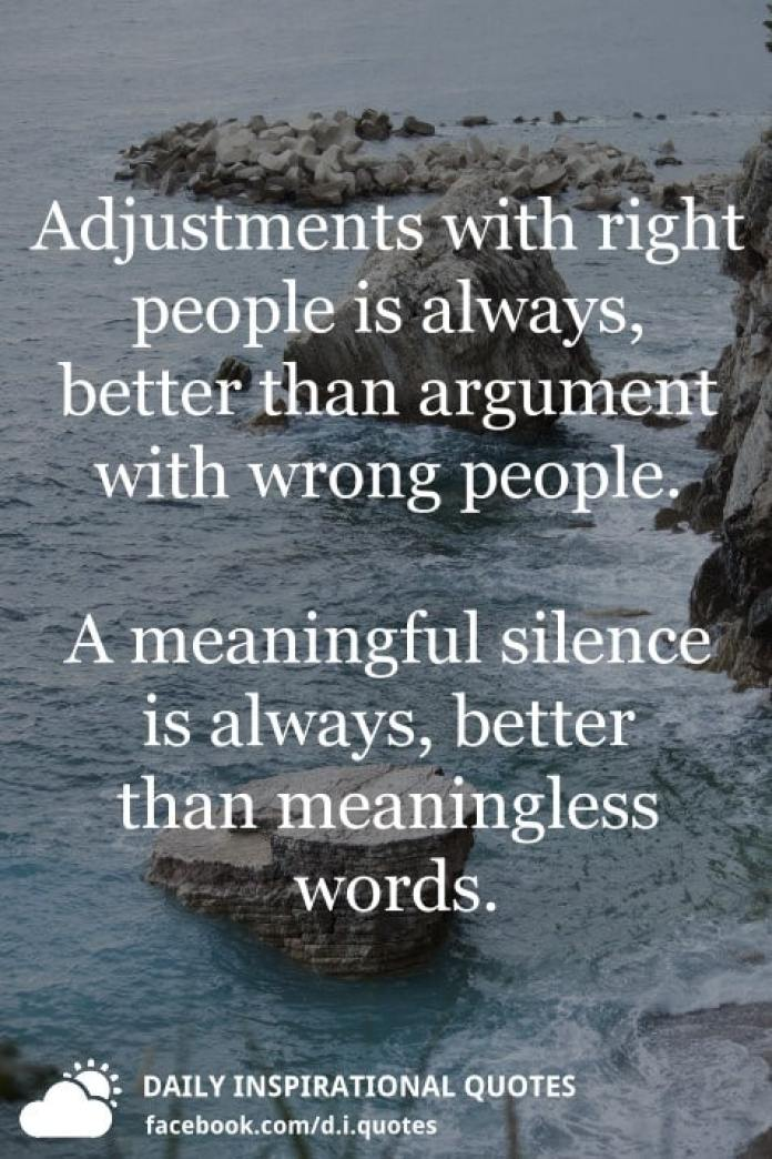 Adjustments with right people is always, better than argument with wrong people. A meaningful silence is always, better than meaningless words.