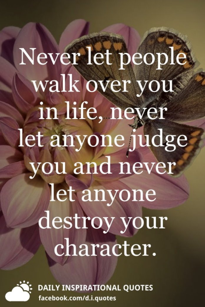 Never let people walk over you in life, never let anyone judge you and never let anyone destroy your character.